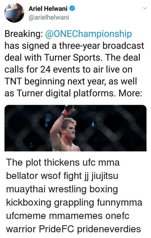 UFC: Ariel Helwani  @arielhelwani  Breaking: @ONEChampionship  has signed a three-year broadcast  deal with Turner Sports. The deal  calls for 24 events to air live on  TNT beginning next year, as well  as Turner digital platforms. More The plot thickens ufc mma bellator wsof fight jj jiujitsu muaythai wrestling boxing kickboxing grappling funnymma ufcmeme mmamemes onefc warrior PrideFC prideneverdies