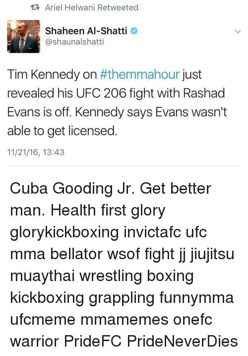 rashad evans: Ariel Helwani Retweeted  Shaheen Al-Shatti  (ashaunalshatti  Tim Kennedy on  #themmahour just  revealed his UFC 206 fight with Rashad  Evans is off. Kennedy says Evans wasn't  able to get licensed  11/21/16, 13:43 Cuba Gooding Jr. Get better man. Health first glory glorykickboxing invictafc ufc mma bellator wsof fight jj jiujitsu muaythai wrestling boxing kickboxing grappling funnymma ufcmeme mmamemes onefc warrior PrideFC PrideNeverDies