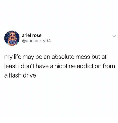 Ariel, Life, and Drive: ariel rose  @arielperry04  my life may be an absolute mess but at  least i don't have a nicotine addiction from  a flash drive