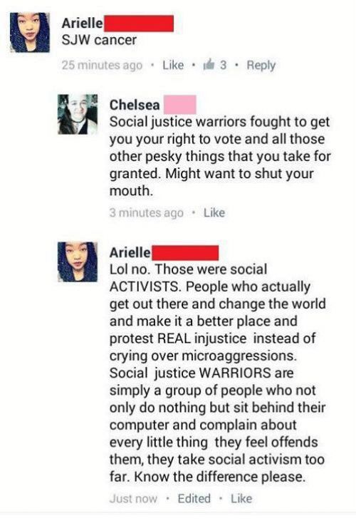 For Granted: Arielle  SJW cancer  25 minutes ago  Like I 3 Reply  Chelsea  Social justice warriors fought to get  you your right to vote and all those  other pesky things that you take for  granted. Might want to shut your  mouth.  3 minutes ago  Like  Arielle  Lol no. Those were social  ACTIVISTS. People who actually  get out there and change the world  and make it a better place and  protest REAL injustice instead of  crying over microaggressions.  social justice WARRIORS are  simply a group of people who not  only do nothing but sit behind their  computer and complain about  every little thing they feel offends  them, they take social activism too  far. Know the difference please.  Just now  Edited  Like