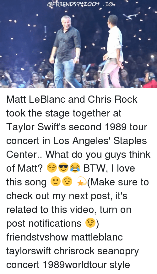 Staples Center: ARIENDS9420OY '16-  -16s  9已 Matt LeBlanc and Chris Rock took the stage together at Taylor Swift's second 1989 tour concert in Los Angeles' Staples Center.. What do you guys think of Matt? 😏😎😂 BTW, I love this song 🙂😌 💫(Make sure to check out my next post, it's related to this video, turn on post notifications 😉) friendstvshow mattleblanc taylorswift chrisrock seanopry concert 1989worldtour style