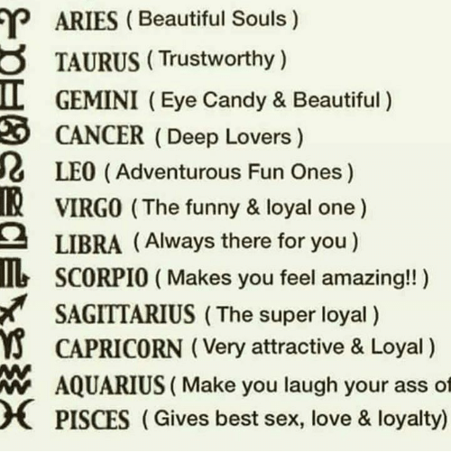 Ass, Beautiful, and Candy: ARIES (Beautiful Souls)  TAURUS (Trustworthy )  GEMINI (Eye Candy & Beautiful)  caNCER (Deep Lovers)  LEO (Adventurous Fun Ones)  VIRGO (The funny & loyal one)  LIBRA (Always there for you)  I  3  吸  2  b SCORPIO (Makes you feel amazing!! )  SAGITTARIUS (The super loyal)  CAPRICORN (Very attractive & Loyal)  AQUARIUS ( Make you laugh your ass ot  PISCES (Gives best sex, love & loyalty)  W
