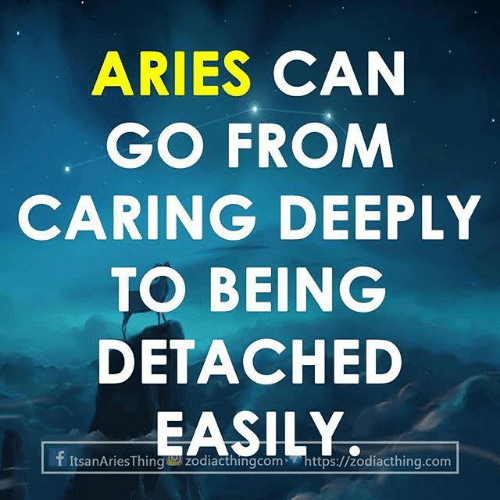 Aries: ARIES CAN  GO FROM  CARING DEEPLY  TO BEING  DETACHED  EASILY  f ItsanAriesThing w zodiacthingcom https://zodiacthing.com