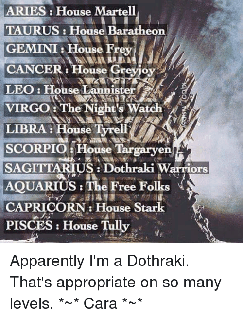 Memes, Aquarius, and Capricorn: ARIES: House Martell  TAURUS: House Baratheon.  GEMINI House Frey  CANCER  t House  Greyjoy  LEO House Lannist  CA  VIRGO The Night's Watch  LIBRA House Tyrell  SCORPIO House Targaryen  SAGITTARIUS Dothraki Warriors  AQUARIUS: The Free Folks  CAPRICORN House Stark  PISCES House Tully Apparently I'm a Dothraki. That's appropriate on so many levels. *~* Cara *~*