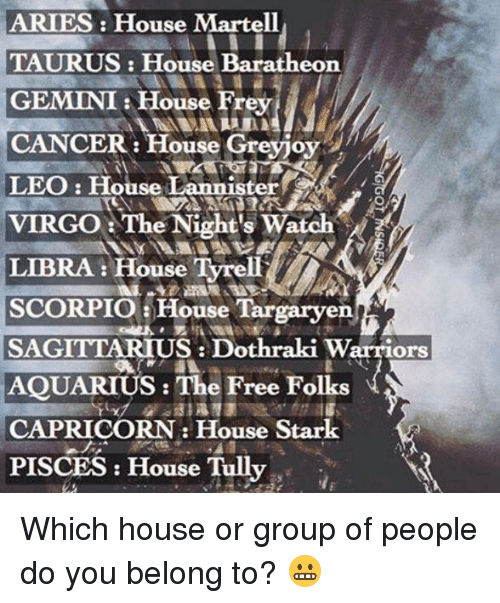 Memes, Aquarius, and Aries: ARIES: House Martell  TAURUS: House  Baratheon  GEMINI House Frey  CANCER: House Greyjoy  LEO House Lannister  CA /a  VIRGO The Night's Watch  LIBRA: House TyrelT  SCORPIO House Targaryen  SAG  Dothraki Warriors  AQUARIUS: The Free Folks  CAPRICORN House Stark  PISCES House Tully Which house or group of people do you belong to? 😬