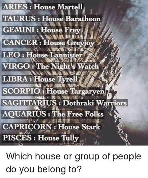 Memes, Aquarius, and Aries: ARIES House Martell  TAURUS: House Baratheon  GEMINI House Frey  CANCER: House Greyjoy  LEO: House Lannister  VIRGO The Night's Watch  LIBRA: House Tyrell  SCORPIO a House Targaryen  SAGITTARIUS Dothraki Warriors  AQUARIUS: The Free Folks  CAPRICORN House Stark  PISCES House Tully Which house or group of people do you belong to?