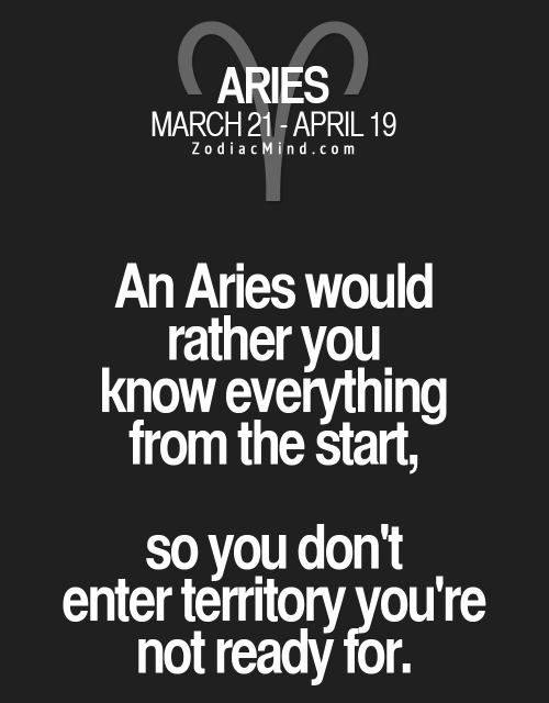 Zodiac Mind: ARIES  MARCH 21-APRIL 1  Zodiac Mind.com  An Aries would  rather you  know everything  from the start,  so you don't  enter territory you're  not ready for.