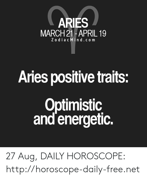 Zodiac Mind: ARIES  MARCH 21-APRIL 1  Zodiac Mind.com  Aries positive traits:  Optimistic  and energetic. 27 Aug, DAILY HOROSCOPE: http://horoscope-daily-free.net