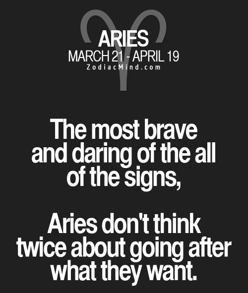 Zodiac Mind: ARIES  MARCH 21-APRIL 1  Zodiac Mind.com  The most brave  and daring of the all  of the signs,  Aries don't think  twice about going after  what they want.