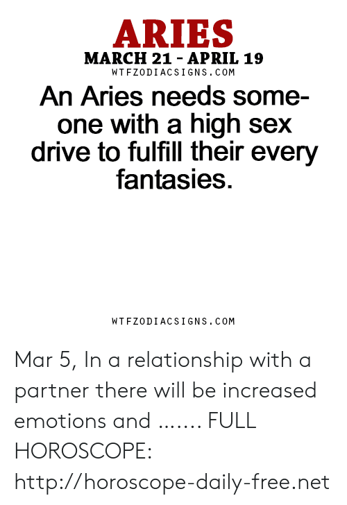High Sex Drive: ARIES  MARCH 21- APRIL 19  WTFZODIACSIGNS. COM  An Aries needs some-  one with a high sex  drive to fulfill their every  fantasies.  WTFZODIACSIGNS. COM Mar 5, In a relationship with a partner there will be increased emotions and  ….... FULL HOROSCOPE: http://horoscope-daily-free.net