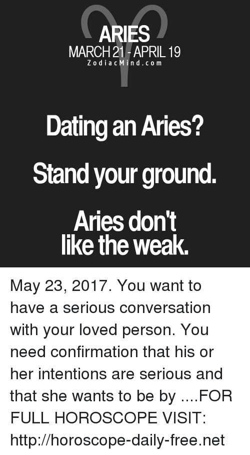 Dating, Aries, and Free: ARIES  MARCH 21-APRIL 19  Z o d i a c M i n d c o m  Dating an Aries?  Stand your ground.  Aries don't  like the Weak. May 23, 2017. You want to have a serious conversation with your loved person.  You need confirmation that his or her intentions are serious and that she wants to be by ....FOR FULL HOROSCOPE VISIT: http://horoscope-daily-free.net