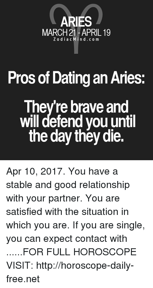 Good Relationship: ARIES  MARCH 21-APRIL 19  Z o d i a c M i n d c o m  Pros of Dating an Aries  Theyre brave and  will defend you until  the day they die. Apr 10, 2017. You have a stable and good relationship with your partner. You are satisfied with the situation in which you are.  If you are single, you can expect contact with  ......FOR FULL HOROSCOPE VISIT: http://horoscope-daily-free.net
