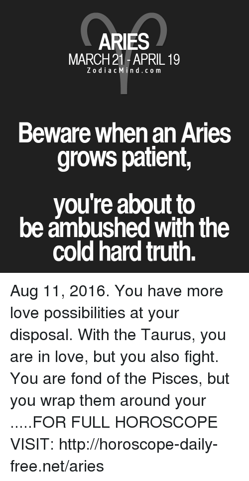Cold: ARIES  MARCH 21-APRIL 19  Z o d i a c M i n d c o m  Beware when an Aries  grows patient,  you're about to  be ambushed with the  Cold hard truth. Aug 11, 2016. You have more love possibilities at your disposal. With the Taurus, you are in love, but you also fight. You are fond of the Pisces, but you wrap them around your  .....FOR FULL HOROSCOPE VISIT: http://horoscope-daily-free.net/aries
