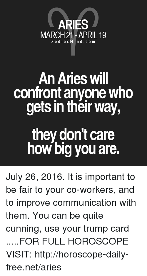 Trump: ARIES  MARCH 21-APRIL 19  Z o d i a c M i n d c o m  An Aries will  confront anyone who  gets in their way,  they don't care  how big you are. July 26, 2016. It is important to be fair to your co-workers, and to improve communication with them. You can be quite cunning, use your trump card .....FOR FULL HOROSCOPE VISIT: http://horoscope-daily-free.net/aries