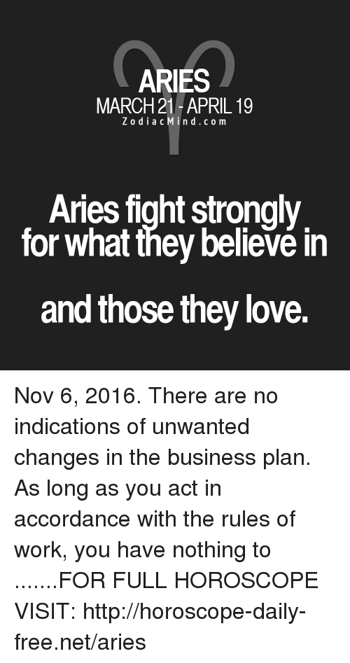 business plan: ARIES  MARCH 21-APRIL 19  Z o dia c M in d c o m  Aries fight strongly  for what they believe in  and those they love. Nov 6, 2016. There are no indications of unwanted changes in the business plan. As long as you act in accordance with the rules of work, you have nothing to .......FOR FULL HOROSCOPE VISIT: http://horoscope-daily-free.net/aries