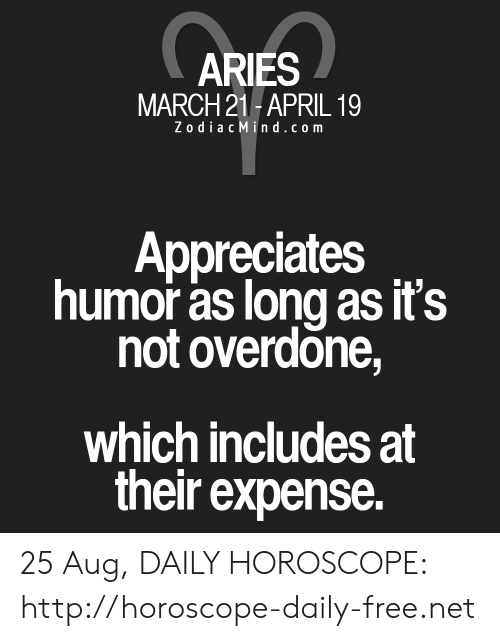 Zodiac Mind: ARIES  MARCH 21-APRIL 19  Zodiac Mind.com  Appreciates  humor as long as it's  not overdone,  which includes at  their expense. 25 Aug, DAILY HOROSCOPE: http://horoscope-daily-free.net