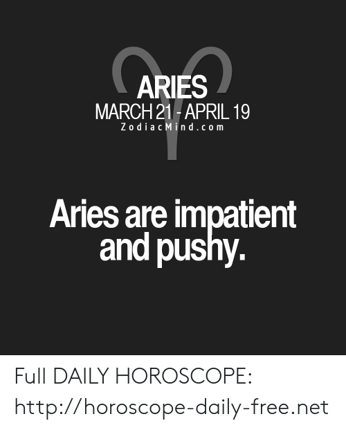 Zodiac Mind: ARIES  MARCH 21-APRIL 19  Zodiac Mind.com  Aries are impatient  and pushy. Full DAILY HOROSCOPE: http://horoscope-daily-free.net