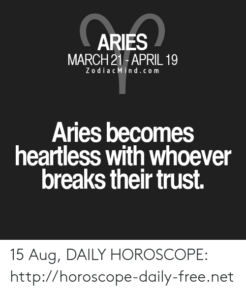 Zodiac Mind: ARIES  MARCH 21-APRIL 19  Zodiac Mind.com  Aries becomes  heartless with whoever  breaks their trust 15 Aug, DAILY HOROSCOPE: http://horoscope-daily-free.net