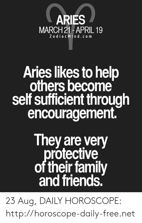 Zodiac Mind: ARIES  MARCH 21-APRIL 19  Zodiac Mind.com  Aries likes to help  others become  self sufficient through  encouragement.  They are very  protective  of their family  and friends. 23 Aug, DAILY HOROSCOPE: http://horoscope-daily-free.net