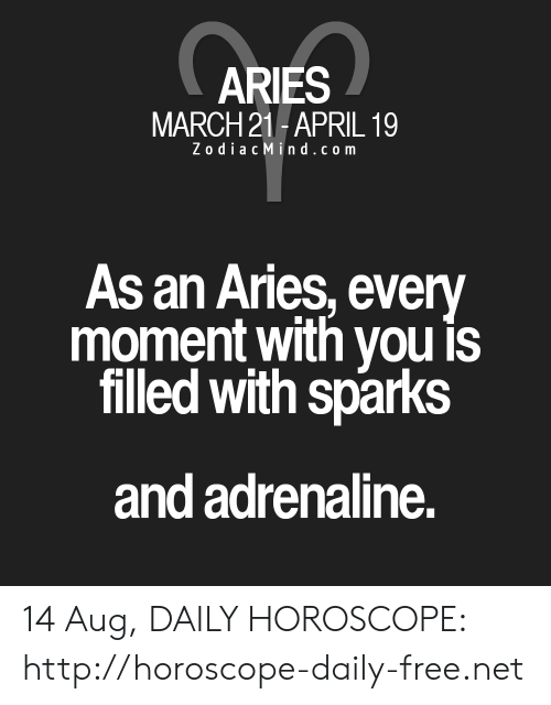 Zodiac Mind: ARIES  MARCH 21-APRIL 19  Zodiac Mind.com  As an Aries, every  moment with you is  filled with sparks  and adrenaline. 14 Aug, DAILY HOROSCOPE: http://horoscope-daily-free.net