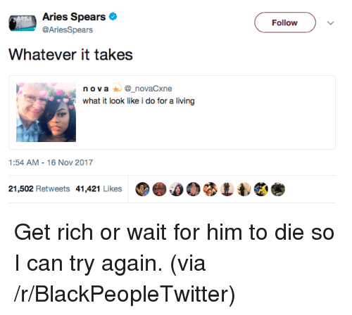 16 Nov: Aries Spears  @AriesSpears  Follow  Whatever it takes  n ova_novaCxne  what it look like i do for a living  1:54 AM-16 Nov 2017  21,502 Retweets 41,421 Likes ⑩e.00 <p>Get rich or wait for him to die so I can try again. (via /r/BlackPeopleTwitter)</p>