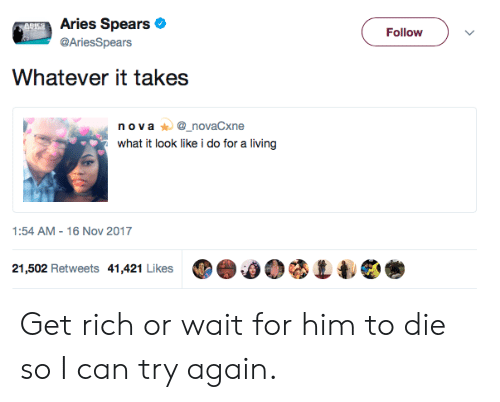 16 Nov: Aries Spears  @AriesSpears  Follow  Whatever it takes  n ova_novaCxne  what it look like i do for a living  1:54 AM-16 Nov 2017  21,502 Retweets 41,421 Likes ⑩e.00 Get rich or wait for him to die so I can try again.