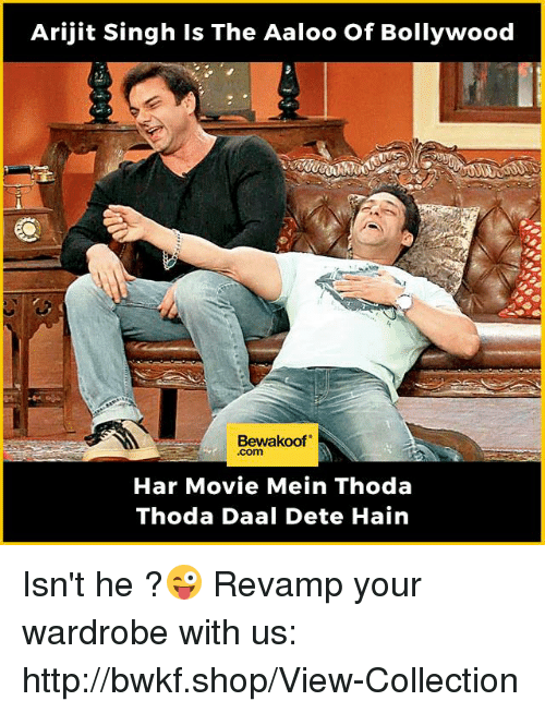 Memes, Http, and Movie: Arijit Singh is The Aaloo of Bollywood  Bewakoof  Har Movie Mein Thoda  Thoda Daal Dete Hain Isn't he ?😜  Revamp your wardrobe with us: http://bwkf.shop/View-Collection