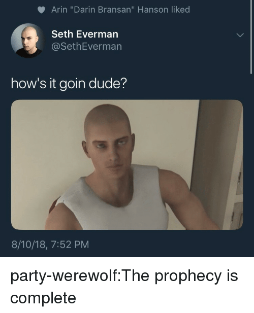"""Dude, Party, and Tumblr: Arin """"Darin Bransan"""" Hanson liked  Seth Everman  @SethEverman  how's it goin dude?  8/10/18, 7:52 PM party-werewolf:The prophecy is complete"""
