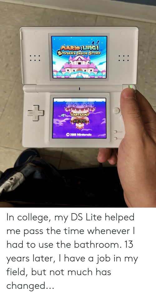 ds lite: ARIOLUIG  $BOWSER'S INSIDE STORY  TM  MIC  Y  START GAME  MIGTEST  START  O2009 Nintendo  SELEC In college, my DS Lite helped me pass the time whenever I had to use the bathroom. 13 years later, I have a job in my field, but not much has changed...