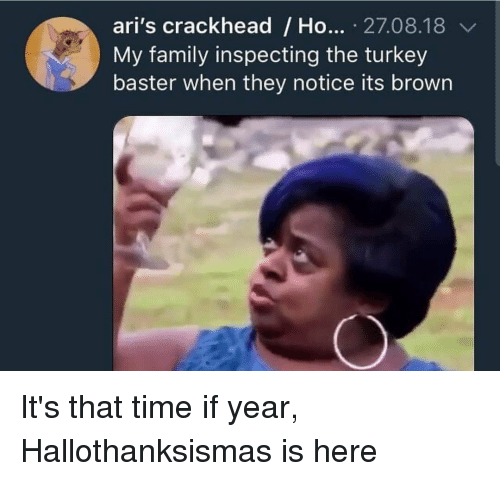 Crackhead, Family, and Time: ari's crackhead/Ho... .27.08.18  My family inspecting the turkey  baster when they notice its brown It's that time if year, Hallothanksismas is here