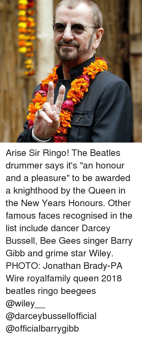 "bee gees: Arise Sir Ringo! The Beatles drummer says it's ""an honour and a pleasure"" to be awarded a knighthood by the Queen in the New Years Honours. Other famous faces recognised in the list include dancer Darcey Bussell, Bee Gees singer Barry Gibb and grime star Wiley. PHOTO: Jonathan Brady-PA Wire royalfamily queen 2018 beatles ringo beegees @wiley__ @darceybussellofficial @officialbarrygibb"