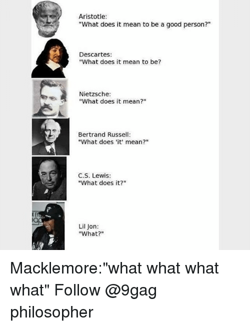 "9gag, Memes, and Aristotle: Aristotle  ""What does it mean to be a good person?""  Descartes:  ""What does it mean to be?  Nietzsche:  ""What does it mean?""  Bertrand Russell  ""What does 'it mean?""  C.S. Lewis:  ""What does it?""  Lil Jon:  ""What?"" Macklemore:""what what what what"" Follow @9gag philosopher"