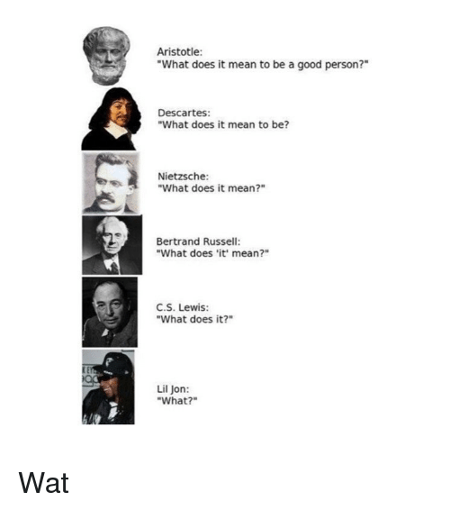 """Wat, Aristotle, and Good: Aristotle:  """"What does it mean to be a good person?""""  Descartes:  """"What does it mean to be?  Nietzsche:  """"What does it mean?""""  Bertrand Russell:  """"What does it' mean?""""  C.S. Lewis:  """"What does it?""""  Lil Jon:  """"What?"""" Wat"""