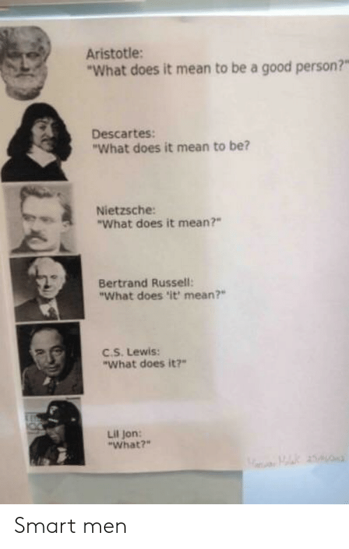 """Lil Jon: Aristotle:  What does it mean to be a good person?""""  Descartes:  """"What does it mean to be?  Nietzsche:  """"What does it mean?""""  Bertrand Russell:  """"What does 'it mean?""""  EC.S. Lewis:  """"What does it?  Lil Jon:  """"What?"""" Smart men"""