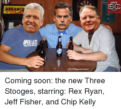 Chip Kelly: ARKAM  OPEN ATE  @NOTSportsCenter  OPEN Coming soon: the new Three Stooges, starring: Rex Ryan, Jeff Fisher, and Chip Kelly