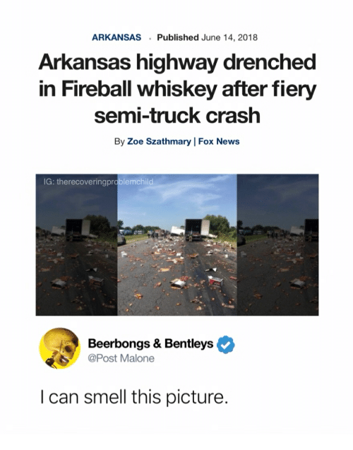 fireball whiskey: ARKANSASPublished June 14, 2018  Arkansas highway drenched  in Fireball whiskey after fiery  semi-truck crash  By Zoe Szathmary   Fox News  G: therecoveringprablemchild  Beerbongs & Bentleys  Post Malone  I can smell this picture.