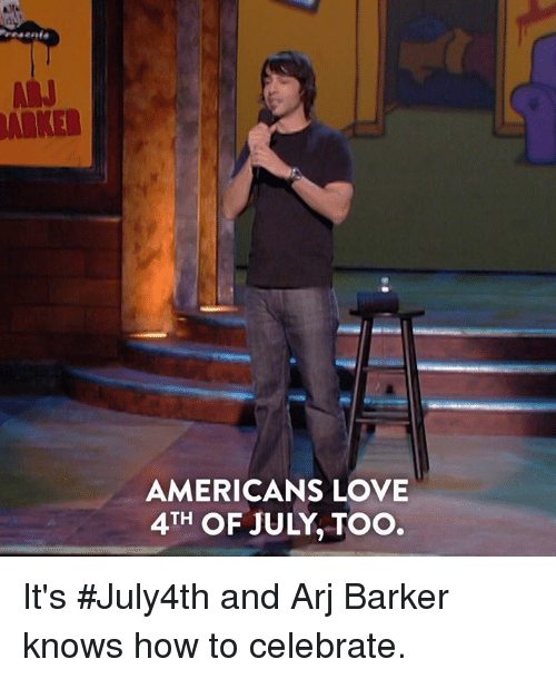 Dank, Love, and 4th of July: ARKER  AMERICANS LOVE  4TH OF JULY, TOO It's #July4th and Arj Barker knows how to celebrate.