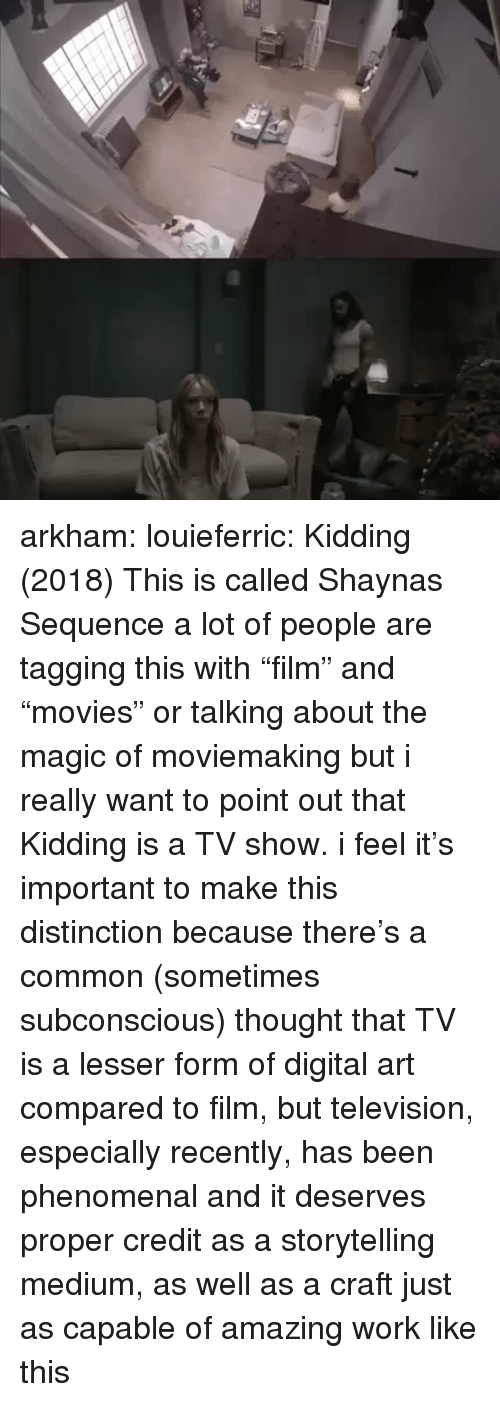 "arkham: arkham:  louieferric:  Kidding (2018) This is called  Shaynas Sequence    a lot of people are tagging this with ""film"" and ""movies"" or talking about the magic of moviemaking but i really want to point out that Kidding is a TV show. i feel it's important to make this distinction because there's a common (sometimes subconscious) thought that TV is a lesser form of digital art compared to film, but television, especially recently, has been phenomenal and it deserves proper credit as a storytelling medium, as well as a craft just as capable of amazing work like this"