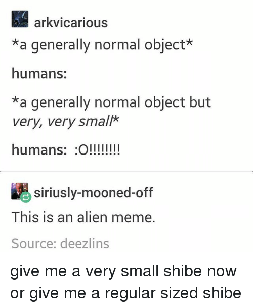 Alien Memes: arkvicarious  *a generally normal object*  humans:  *a generally normal object but  very, very small*  humans: O!!!!  siriusly-mooned-off  This is an alien meme.  Source: deezlins give me a very small shibe now or give me a regular sized shibe