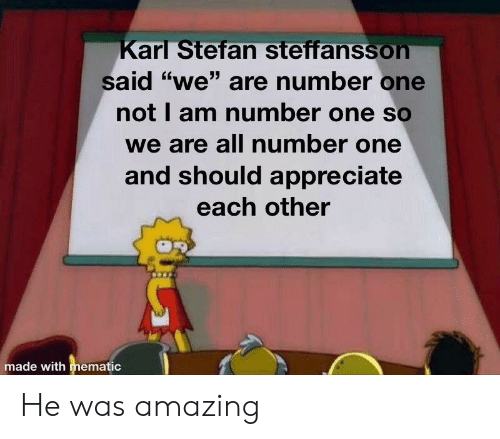 """We Are Number One : arl Stefan steffanssoh  <6  Said """"we"""" are number one  not I am number one so  we are all number one  and should appreciate  each other  made with mematic He was amazing"""