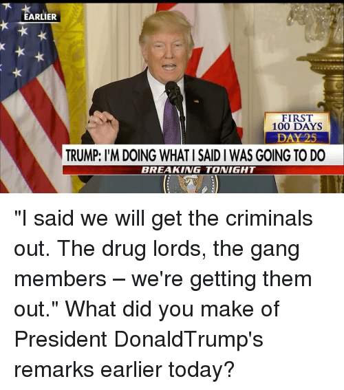 "Criminations: ARLIER  FIRST  100 DAYS  DAY 25  TRUMP: l'M DOING WHATI SAID I WAS GOING TO DO  BREAKING TONIGHT ""I said we will get the criminals out. The drug lords, the gang members – we're getting them out."" What did you make of President DonaldTrump's remarks earlier today?"