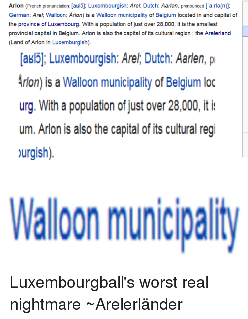 Luxembourgball: Arlon (French pronunciation: [akl5]: Luxembourgish: Arel Dutch: Aarlen, pronounced a ra(n)]:  German: Arel: Walloon: Arlon) is a Walloon municipality of Belgium located in and capital of  the province of Luxembourg. With a population of just over 28,000, it is the smallest  provincial capital in Belgium. Arlon is also the capital of its cultural region the Arelerland  (Land of Arlon in Luxemburgish).  Iakl51; Luxembourgish: Arel Dutch: Aarden, pr  Aron) is a Walloon municipality of Belgium loc  urg. With a population of just over 28,000, it  um. Arlon is also the capital of its cultural regi  >urgish)  Walloon municipaity Luxembourgball's worst real nightmare ~Arelerländer