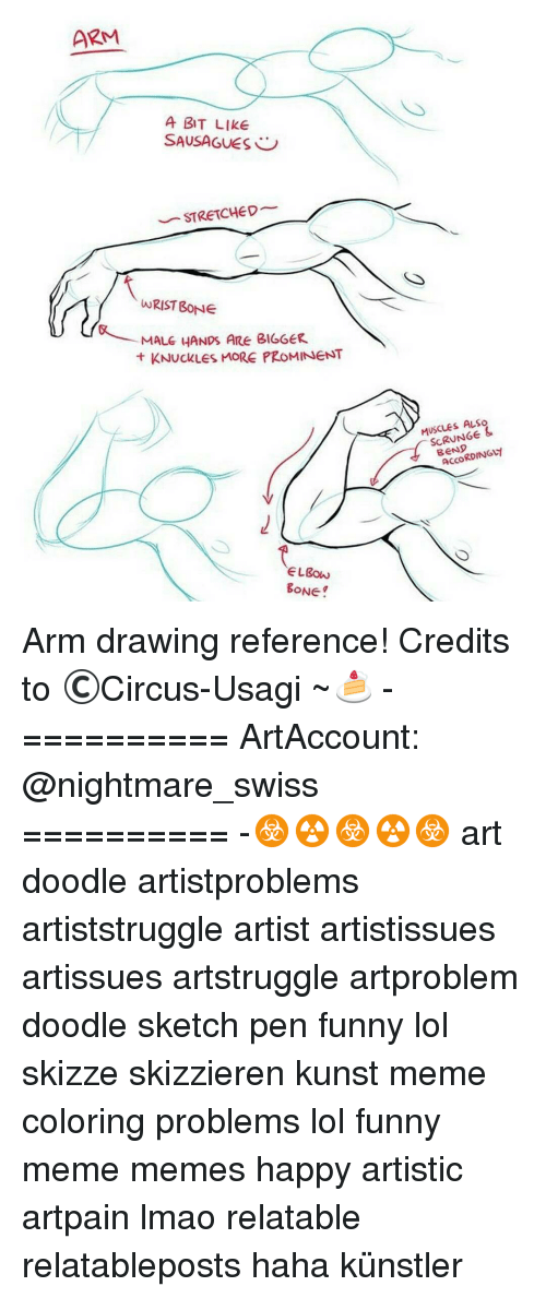 Meme Happy: ARM  A BIT LIKE  SAUSAGUES  STRETCHED  WRIST BONE  MALE HANDS ARE BIGGER.  t KNuckLes MORE PROMINENT  BONE.  MUSCLES ALSo  &  BEND Arm drawing reference! Credits to ©Circus-Usagi ~🍰 - ========== ArtAccount: @nightmare_swiss ========== -☣☢☣☢☣ art doodle artistproblems artiststruggle artist artistissues artissues artstruggle artproblem doodle sketch pen funny lol skizze skizzieren kunst meme coloring problems lol funny meme memes happy artistic artpain lmao relatable relatableposts haha künstler