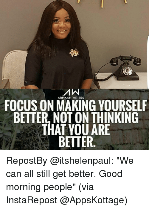"""Memes, 🤖, and Via: ARMAAN WRITES  FOCUS ONMAKING YOURSELF  BETTER, NOT ON THINKING  THAT YOU ARE  BETTER RepostBy @itshelenpaul: """"We can all still get better. Good morning people"""" (via InstaRepost @AppsKottage)"""