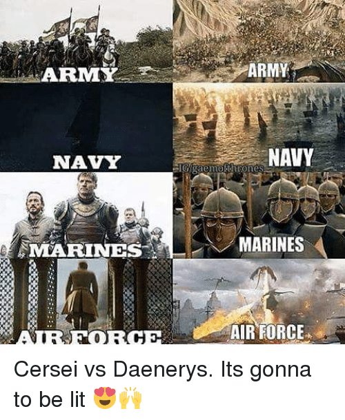 Lit, Memes, and Air Force: ARMAMY  NAVY  NAVY  GIG gaemokthrones  MARINES  MARINES  AIR FORCE Cersei vs Daenerys. Its gonna to be lit 😍🙌