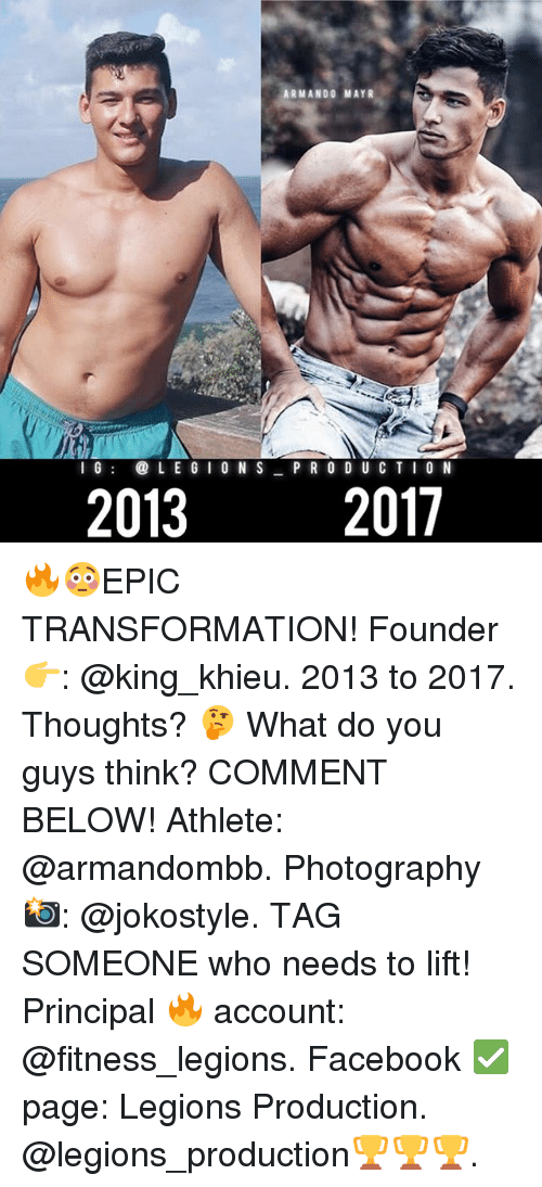 Facebook, Memes, and Photography: ARMANDO MAYR  e  6  L E 6 I 0 N S P R O D U C TI0 N  2013  2017 🔥😳EPIC TRANSFORMATION! Founder 👉: @king_khieu. 2013 to 2017. Thoughts? 🤔 What do you guys think? COMMENT BELOW! Athlete: @armandombb. Photography 📸: @jokostyle. TAG SOMEONE who needs to lift! Principal 🔥 account: @fitness_legions. Facebook ✅ page: Legions Production. @legions_production🏆🏆🏆.
