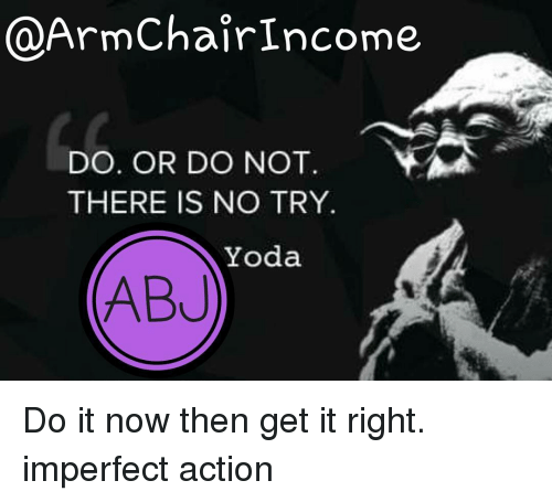 Memes, Yoda, and 🤖: @ArmChair Income  DO OR DO NOT  THERE IS NO TRY  Yoda  ABJ Do it now then get it right. imperfect action