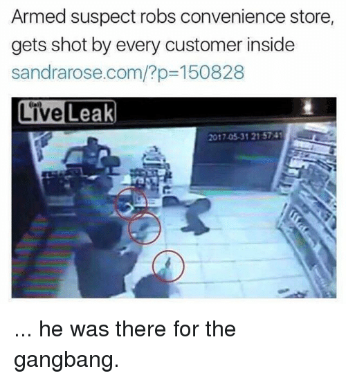 gangbang: Armed suspect robs convenience store  gets shot by every customer inside  sandrarose.com/?p-150828  LiveLeak  2017.05.31 215741 ... he was there for the gangbang.