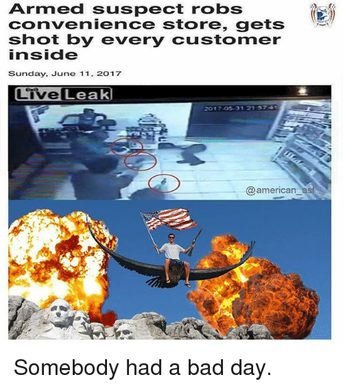 Bad, Bad Day, and Memes: Armed suspect robs  convenience store, gets  shot by every customer  inside  Sunday, June 11. 2017  Live Leak  2017-05 31 21 5741  @american Somebody had a bad day.