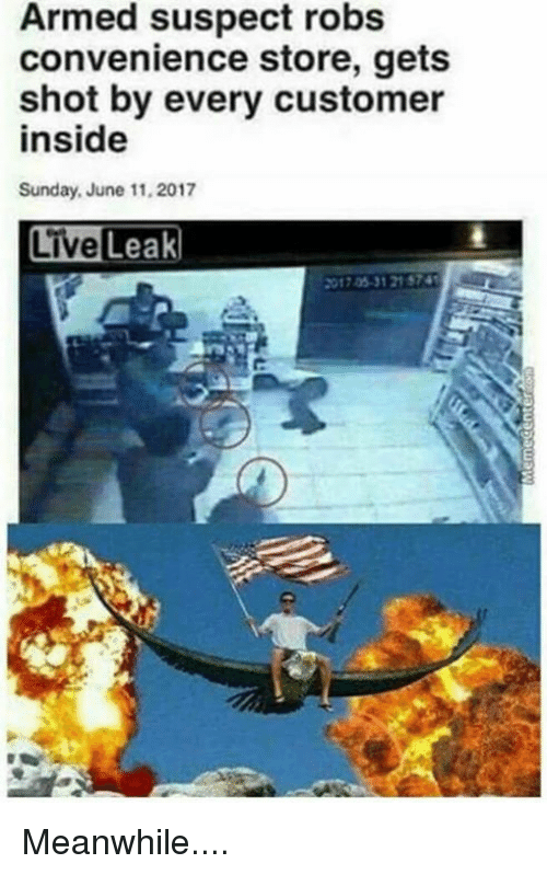 Memes, Sunday, and 🤖: Armed suspect robs  convenience store, gets  shot by every customer  inside  Sunday, June 11, 2017  Leak  017 05-31 21 574 Meanwhile....